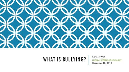 Cortney Wolf cortney.wolf@smail.astate.edu November 22, 2015 What is Bullying? Cortney Wolf cortney.wolf@smail.astate.edu November 22, 2015.