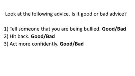 Look at the following advice. Is it good or bad advice? 1) Tell someone that you are being bullied. Good/Bad 2) Hit back. Good/Bad 3) Act more confidently.