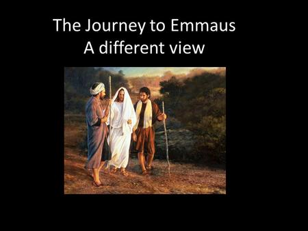 The Journey to Emmaus A different view. I hate school I hate school trips- the coach makes me sick This one is to look at stupid rocks –who cares John.