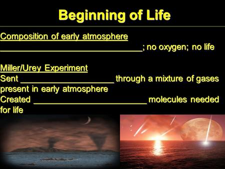 Beginning of Life Composition of early atmosphere _____________________________; no oxygen; no life Miller/Urey Experiment Sent ___________________ through.