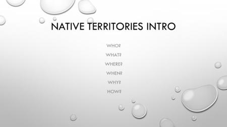 NATIVE TERRITORIES INTRO WHO? WHAT? WHERE? WHEN? WHY? HOW?