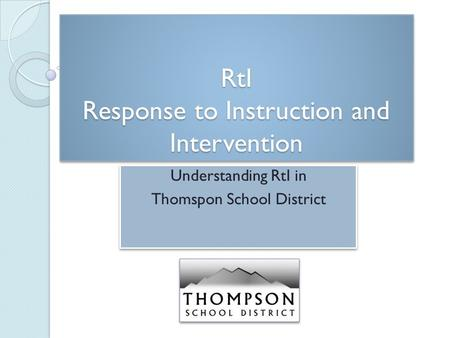 RtI Response to Instruction and Intervention Understanding RtI in Thomspon School District Understanding RtI in Thomspon School District.
