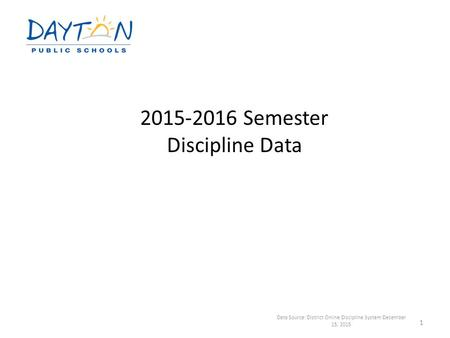 2015-2016 Semester Discipline Data Data Source: District Online Discipline System December 15, 2015 1.