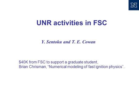 "UNR activities in FSC Y. Sentoku and T. E. Cowan $40K from FSC to support a graduate student, Brian Chrisman, ""Numerical modeling of fast ignition physics""."