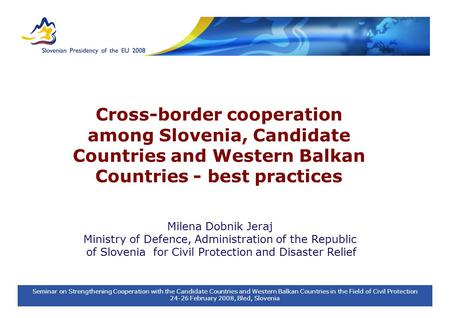 Seminar on Strengthening Cooperation with the Candidate Countries and Western Balkan Countries in the Field of Civil Protection 24-26 February 2008, Bled,