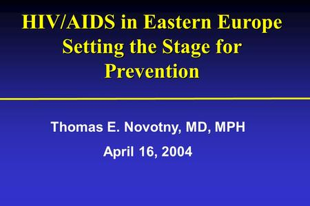HIV/AIDS in Eastern Europe Setting the Stage for Prevention HIV/AIDS in Eastern Europe Setting the Stage for Prevention Thomas E. Novotny, MD, MPH April.