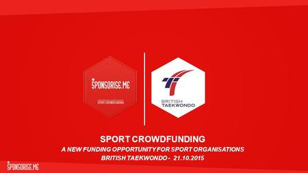 SPORT CROWDFUNDING A NEW FUNDING OPPORTUNITY FOR SPORT ORGANISATIONS BRITISH TAEKWONDO - 21.10.2015.