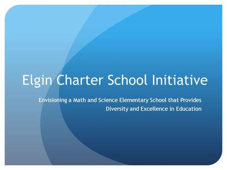 Elgin Charter School Initiative Envisioning a Math and Science Elementary School that Provides Diversity and Excellence in Education.