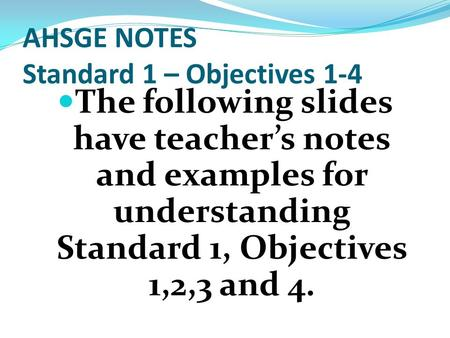 AHSGE NOTES Standard 1 – Objectives 1-4 The following slides have teacher's notes and examples for understanding Standard 1, Objectives 1,2,3 and 4.