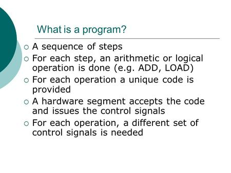 What is a program?  A sequence of steps  For each step, an arithmetic or logical operation is done (e.g. ADD, LOAD)  For each operation a unique code.