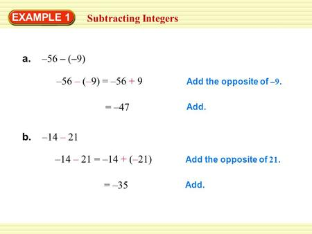 EXAMPLE 1 Subtracting Integers –56 – (–9) = –56 + 9 = –47 –14 – 21 = –14 + (–21) = –35 Add the opposite of –9. Add. Add the opposite of 21. Add. a. –56.