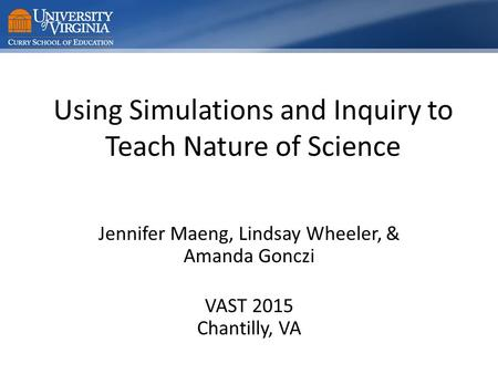Using Simulations and Inquiry to Teach Nature of Science Jennifer Maeng, Lindsay Wheeler, & Amanda Gonczi VAST 2015 Chantilly, VA.