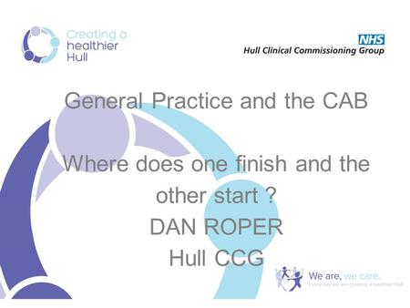 General Practice and the CAB Where does one finish and the other start ? DAN ROPER Hull CCG.