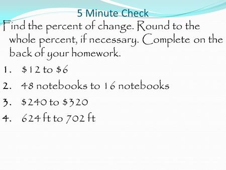 5 Minute Check Find the percent of change. Round to the whole percent, if necessary. Complete on the back of your homework. 1. $12 to $6 2. 48 notebooks.