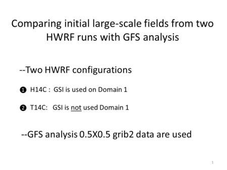 Comparing initial large-scale fields from two HWRF runs with GFS analysis --Two HWRF configurations ❶ H14C : GSI is used on Domain 1 ❷ T14C: GSI is not.