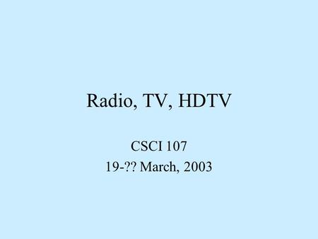 Radio, TV, HDTV CSCI 107 19-?? March, 2003. Electromagnetic waves Disturbance in the electric force field Characterized by either or –Frequency –Wave.