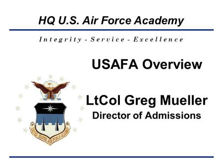HQ U.S. Air Force Academy I n t e g r i t y - S e r v i c e - E x c e l l e n c e USAFA Overview LtCol Greg Mueller Director of Admissions.