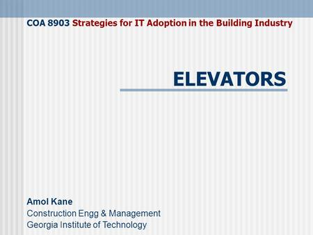 COA 8903 Strategies for IT Adoption in the Building Industry Amol Kane Construction Engg & Management Georgia Institute of Technology ELEVATORS.