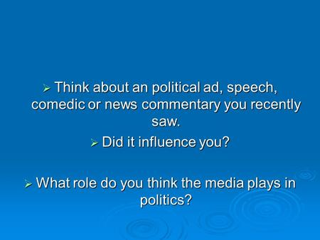  Think about an political ad, speech, comedic or news commentary you recently saw.  Did it influence you?  What role do you think the media plays in.