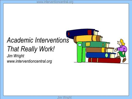 Www.interventioncentral.org Jim Wright Academic Interventions That Really Work! Jim Wright www.interventioncentral.org.