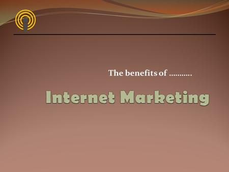 The benefits of ………... Internet Marketing Why should we? Create an online identity that brings in a return on investment Take advantage of the size of.