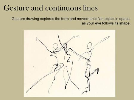 Gesture and continuous lines Gesture drawing explores the form and movement of an object in space, as your eye follows its shape.