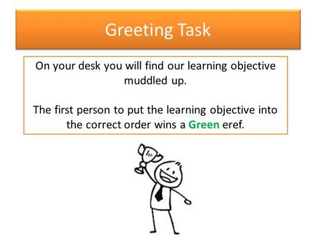 Greeting Task On your desk you will find our learning objective muddled up. The first person to put the learning objective into the correct order wins.