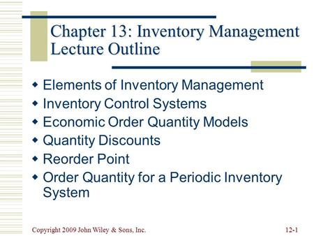 Copyright 2009 John Wiley & Sons, Inc.12-1 Chapter 13: Inventory Management Lecture Outline   Elements of Inventory Management   Inventory Control.