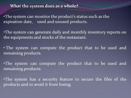 What the system does as a whole? The system can monitor the product's status such as the expiration date, used and unused products. The system can generate.
