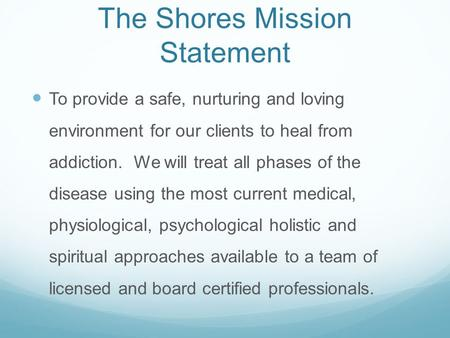 The Shores Mission Statement To provide a safe, nurturing and loving environment for our clients to heal from addiction. We will treat all phases of the.
