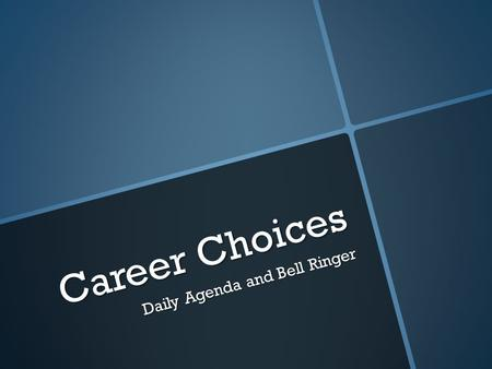 Career Choices Daily Agenda and Bell Ringer. Daily Agenda  Course Overview  Daily Bell ringer  Classroom Expectations  Classroom Procedures  Getting.