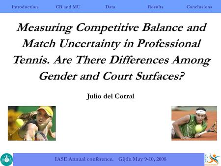 IntroductionCB and MUResultsConclusions IASE Annual conference. Gijón May 9-10, 2008 Data Measuring Competitive Balance and Match Uncertainty in Professional.