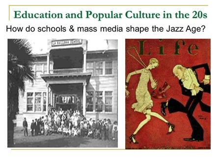Education and Popular Culture in the 20s How do schools & mass media shape the Jazz Age?