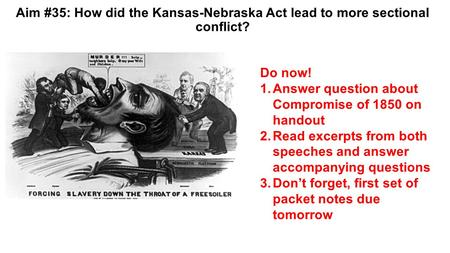Aim #35: How did the Kansas-Nebraska Act lead to more sectional conflict? Do now! 1.Answer question about Compromise of 1850 on handout 2.Read excerpts.