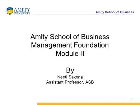 Amity School of Business Amity School of Business Management Foundation Module-II By Neeti Saxena Assistant Professor, ASB 1.