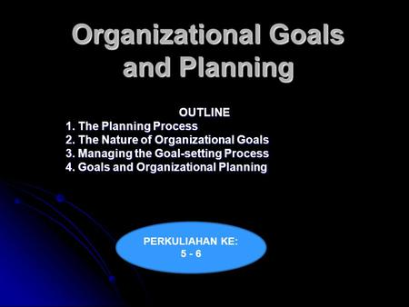 Organizational Goals and Planning OUTLINE 1. The Planning Process 2. The Nature of Organizational Goals 3. Managing the Goal-setting Process 4. Goals and.