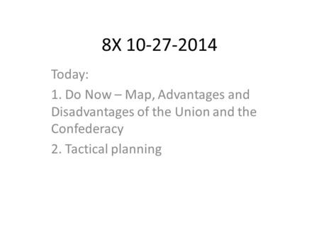 8X 10-27-2014 Today: 1. Do Now – Map, Advantages and Disadvantages of the Union and the Confederacy 2. Tactical planning.
