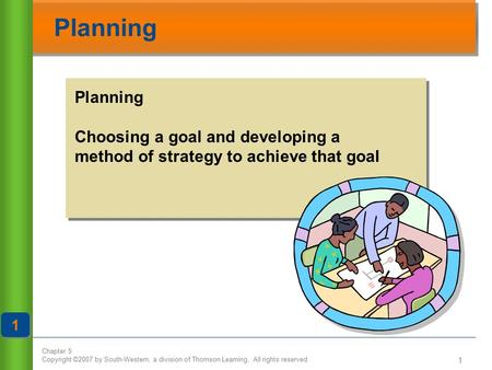 Chapter 5 Copyright ©2007 by South-Western, a division of Thomson Learning. All rights reserved 1 Planning 1 1 Choosing a goal and developing a method.
