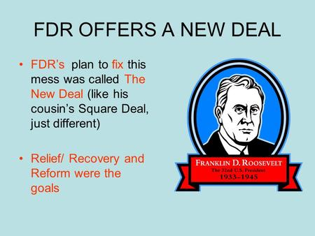 FDR OFFERS A NEW DEAL FDR's plan to fix this mess was called The New Deal (like his cousin's Square Deal, just different) Relief/ Recovery and Reform.