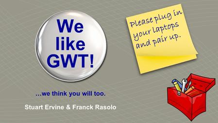 We like GWT! …we think you will too. Stuart Ervine & Franck Rasolo Please plug in your laptops and pair up.