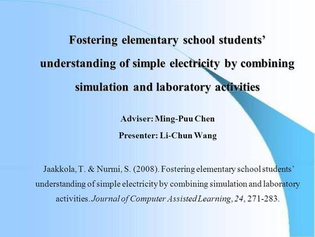Fostering elementary school students' understanding of simple electricity by combining simulation and laboratory activities Adviser: Ming-Puu Chen Presenter: