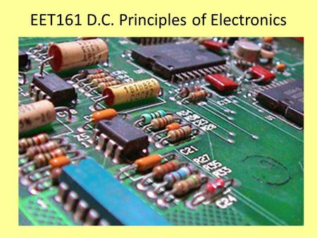 EET161 D.C. Principles of Electronics. Units to be measured and calculated VoltageVoltsV or E ResistanceOhmsR or Ω Current AmpsI or A.