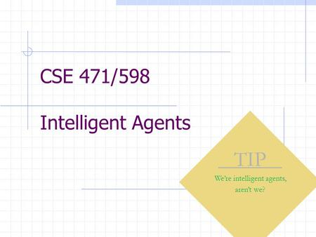 CSE 471/598 Intelligent Agents TIP We're intelligent agents, aren't we?