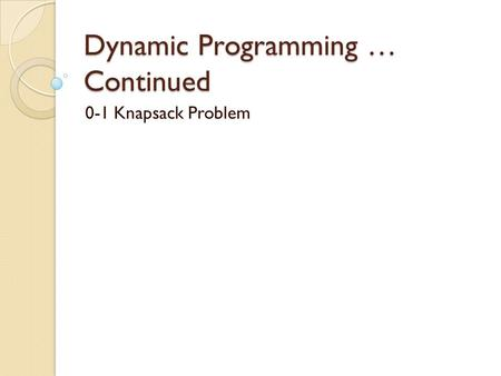 Dynamic Programming … Continued 0-1 Knapsack Problem.