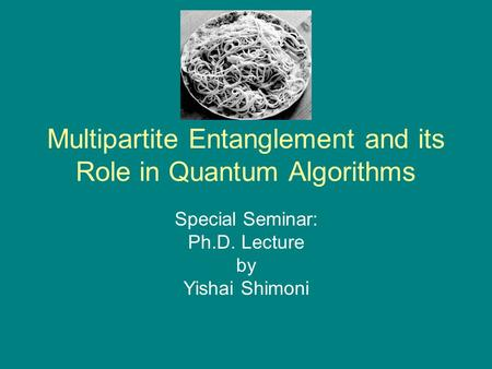 Multipartite Entanglement and its Role in Quantum Algorithms Special Seminar: Ph.D. Lecture by Yishai Shimoni.