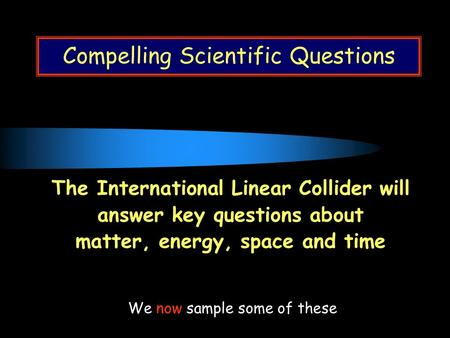Compelling Scientific Questions The International Linear Collider will answer key questions about matter, energy, space and time We now sample some of.