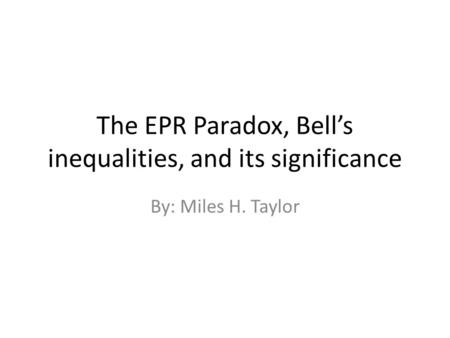 The EPR Paradox, Bell's inequalities, and its significance By: Miles H. Taylor.