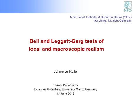 Bell and Leggett-Garg tests of local and macroscopic realism Theory Colloquium Johannes Gutenberg University Mainz, Germany 13 June 2013 Johannes Kofler.