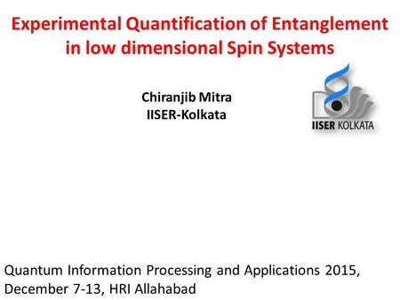 Experimental Quantification of Entanglement in low dimensional Spin Systems Chiranjib Mitra IISER-Kolkata Quantum Information Processing and Applications.