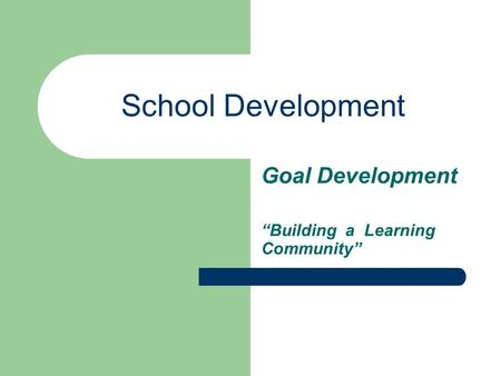 "School Development Goal Development ""Building a Learning Community"""